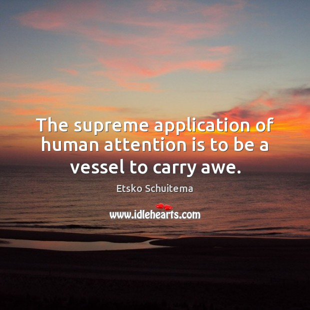 The supreme application of human attention is to be a vessel to carry awe. Image