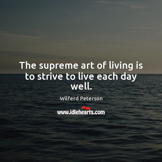 Image, The supreme art of living is to strive to live each day well.