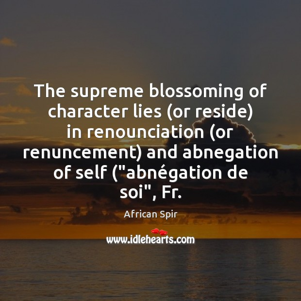 The supreme blossoming of character lies (or reside) in renounciation (or renuncement) African Spir Picture Quote