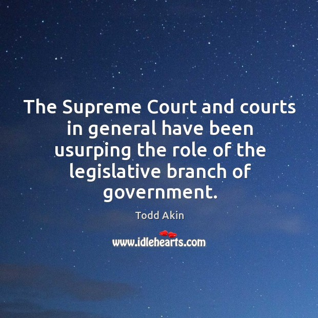 The supreme court and courts in general have been usurping the role of the legislative branch of government. Todd Akin Picture Quote