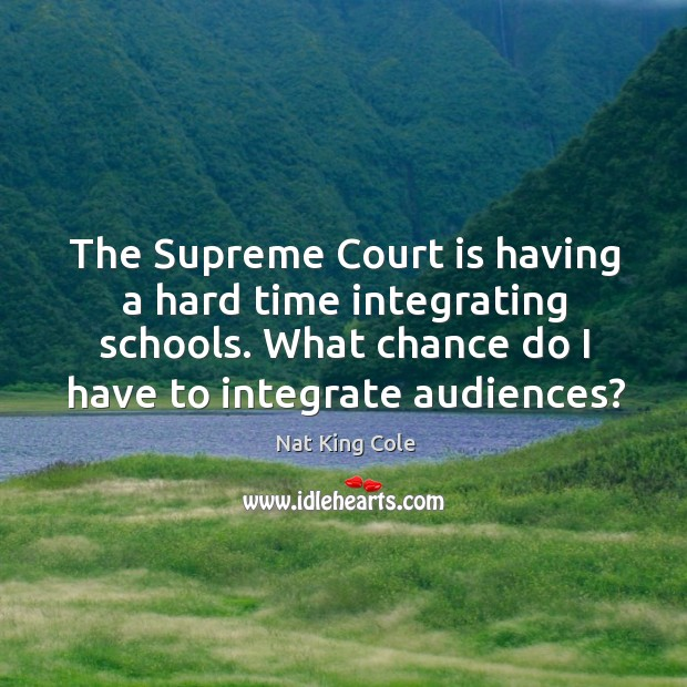 The supreme court is having a hard time integrating schools. What chance do I have to integrate audiences? Image