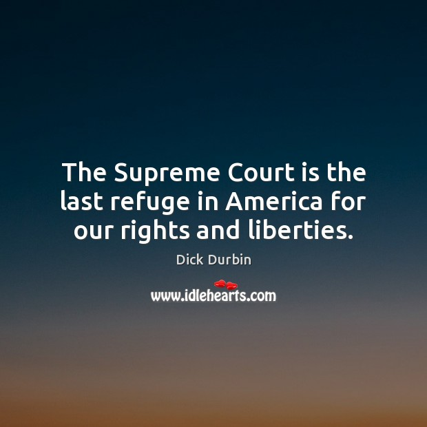 The Supreme Court is the last refuge in America for our rights and liberties. Image
