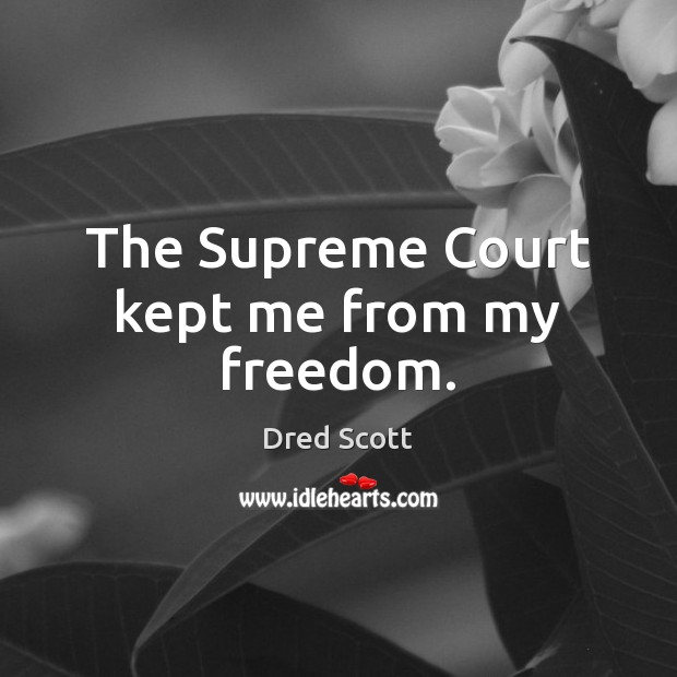 The Supreme Court kept me from my freedom. Dred Scott Picture Quote