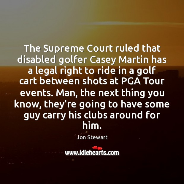 The Supreme Court ruled that disabled golfer Casey Martin has a legal Legal Quotes Image