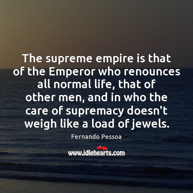 The supreme empire is that of the Emperor who renounces all normal Fernando Pessoa Picture Quote