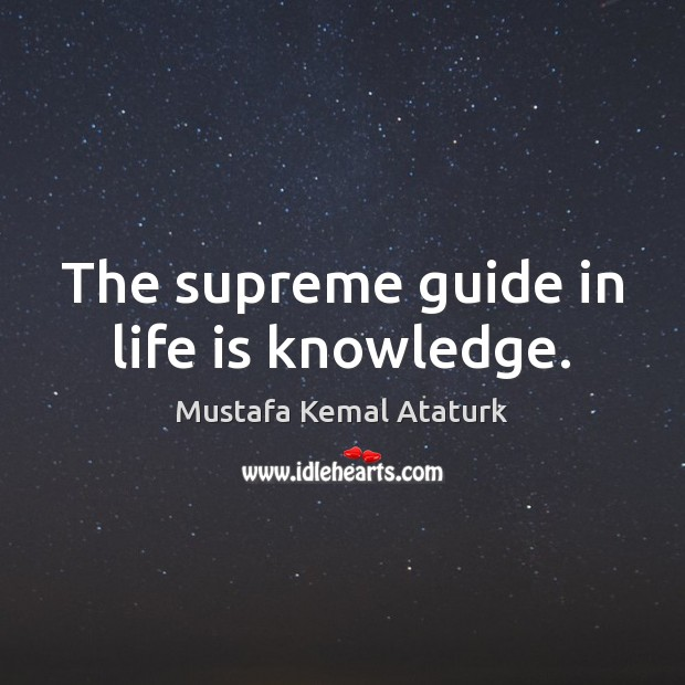 The supreme guide in life is knowledge. Mustafa Kemal Ataturk Picture Quote