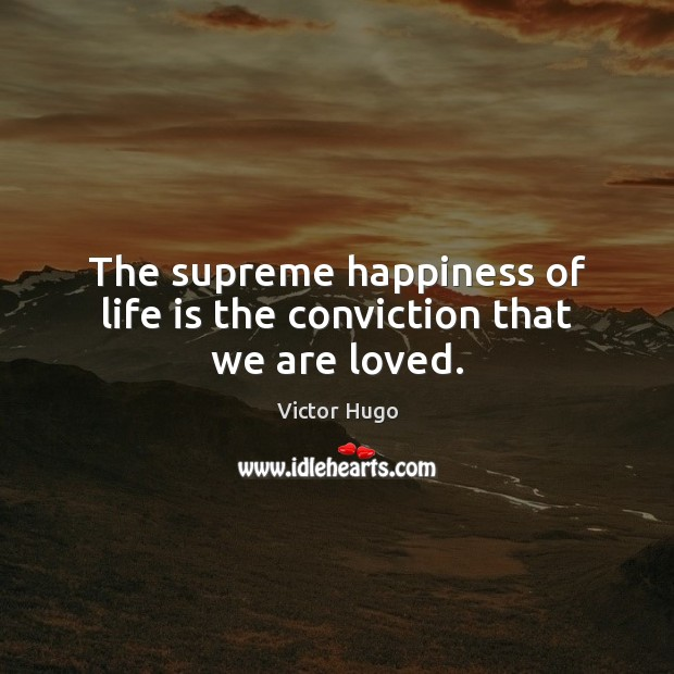 The supreme happiness of life is the conviction that we are loved. Victor Hugo Picture Quote