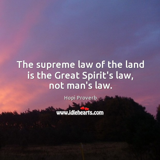 The supreme law of the land is the great spirit's law, not man's law. Hopi Proverbs Image