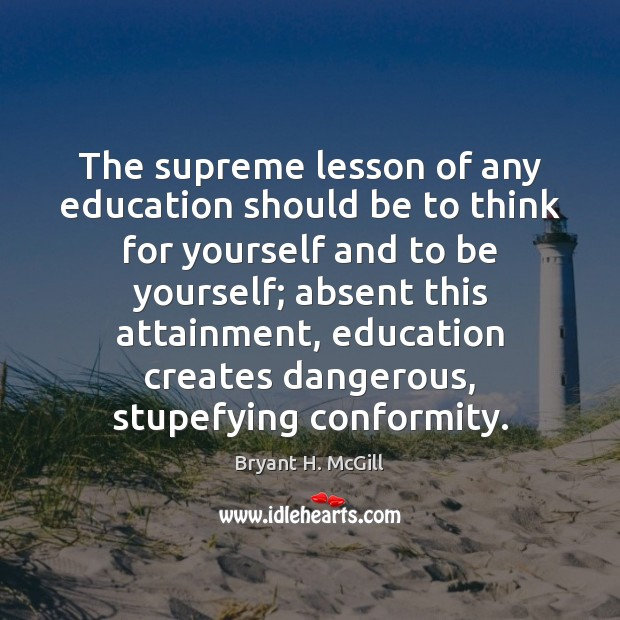 The supreme lesson of any education should be to think for yourself Bryant H. McGill Picture Quote