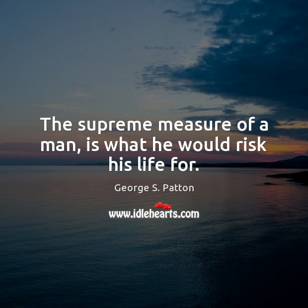 Image, The supreme measure of a man, is what he would risk his life for.