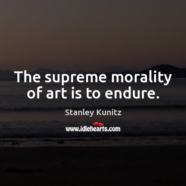Stanley Kunitz Picture Quote image saying: The supreme morality of art is to endure.