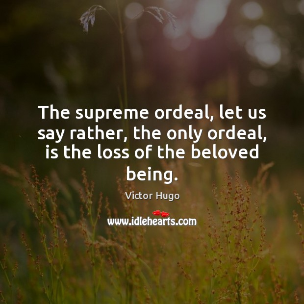 The supreme ordeal, let us say rather, the only ordeal, is the loss of the beloved being. Image