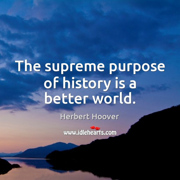 Image, The supreme purpose of history is a better world.