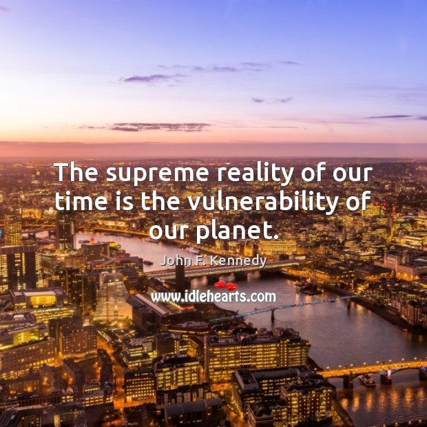 The supreme reality of our time is the vulnerability of our planet. John F. Kennedy Picture Quote