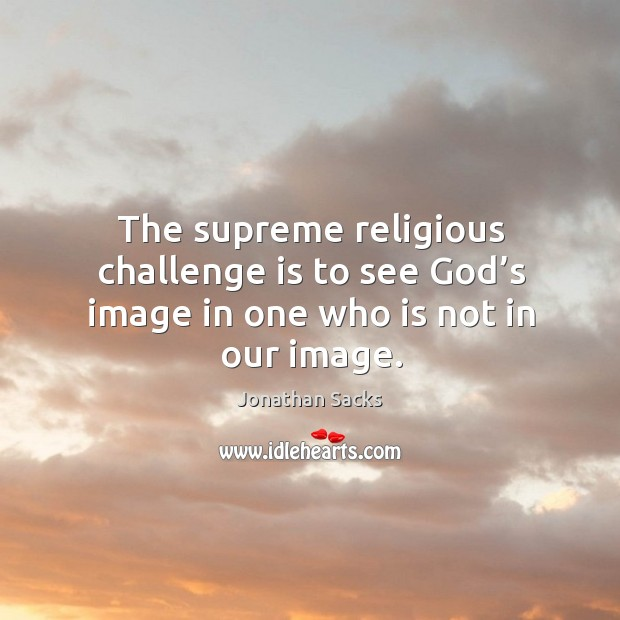 the supreme religious challenge is to see god s image in one who