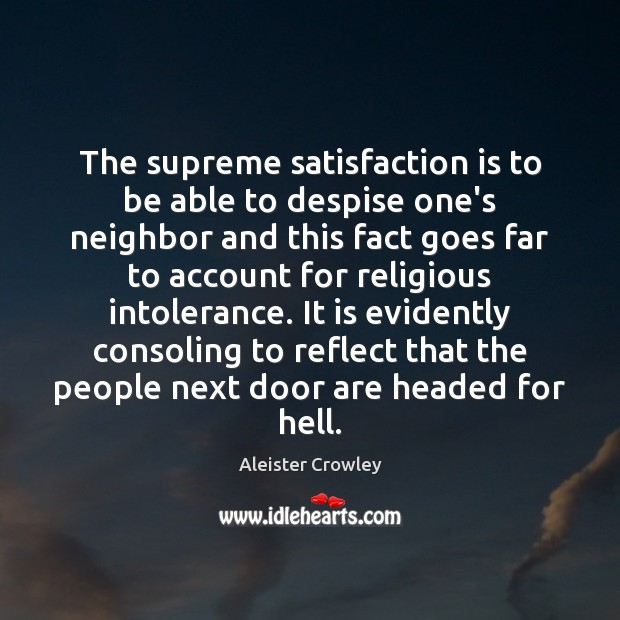 The supreme satisfaction is to be able to despise one's neighbor and Aleister Crowley Picture Quote