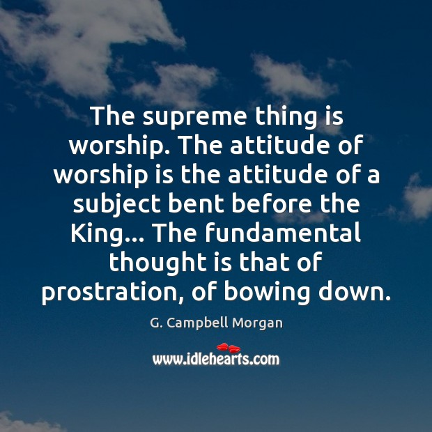 The supreme thing is worship. The attitude of worship is the attitude G. Campbell Morgan Picture Quote