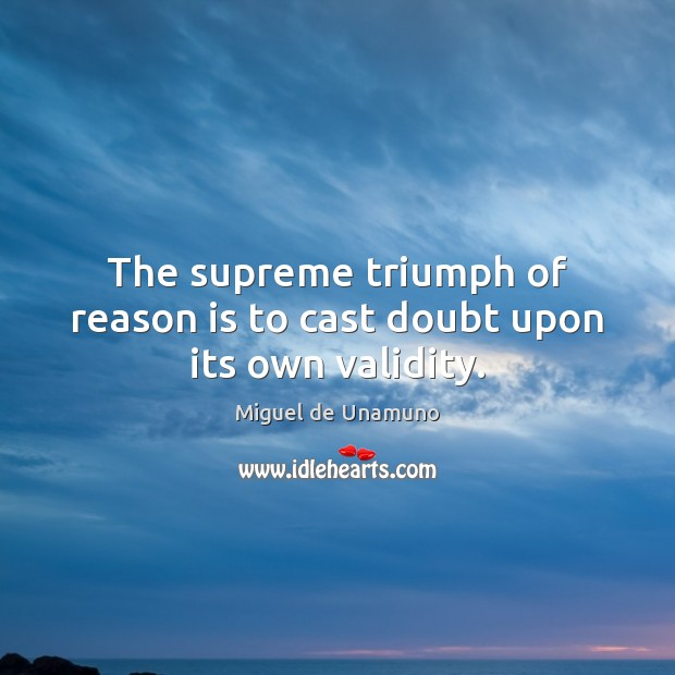 Image, The supreme triumph of reason is to cast doubt upon its own validity.