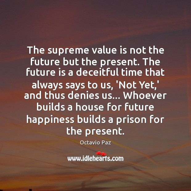 The supreme value is not the future but the present. The future Octavio Paz Picture Quote