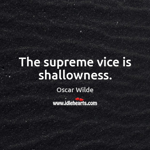 Image, The supreme vice is shallowness.