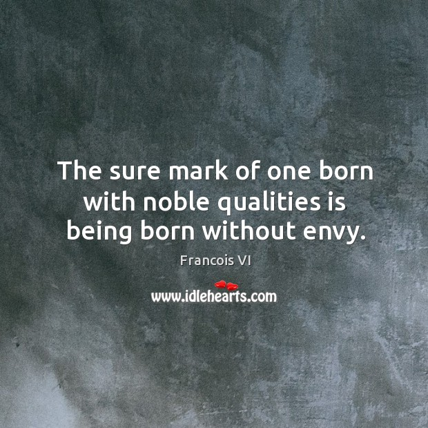 The sure mark of one born with noble qualities is being born without envy. Image