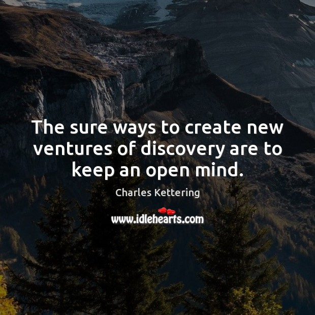 The sure ways to create new ventures of discovery are to keep an open mind. Charles Kettering Picture Quote