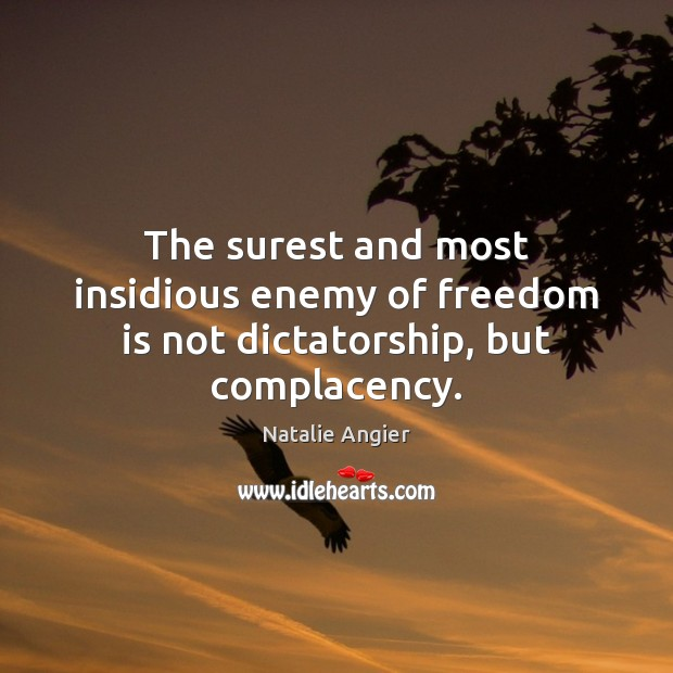 The surest and most insidious enemy of freedom is not dictatorship, but complacency. Image