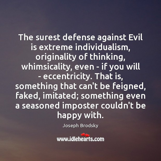 The surest defense against Evil is extreme individualism, originality of thinking, whimsicality, Joseph Brodsky Picture Quote