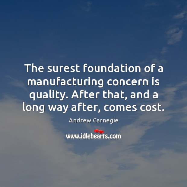 The surest foundation of a manufacturing concern is quality. After that, and Andrew Carnegie Picture Quote