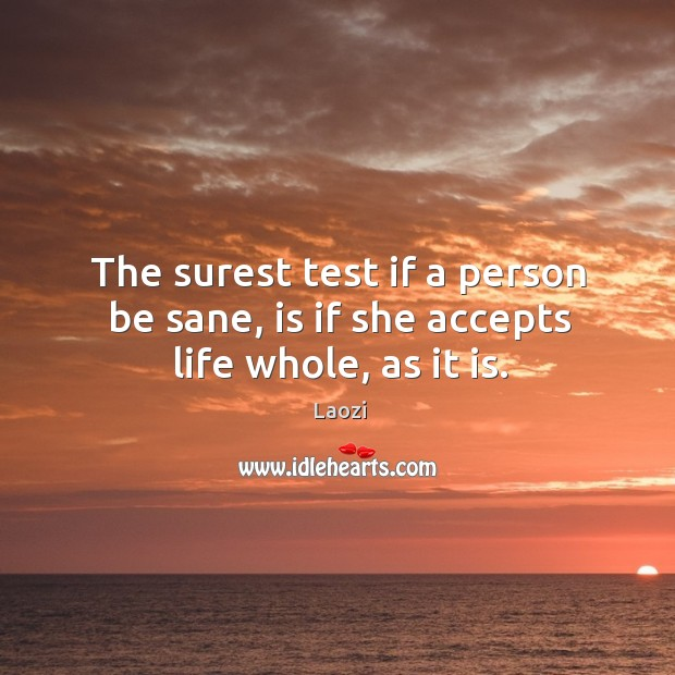 The surest test if a person be sane, is if she accepts life whole, as it is. Image