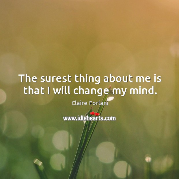 The surest thing about me is that I will change my mind. Image