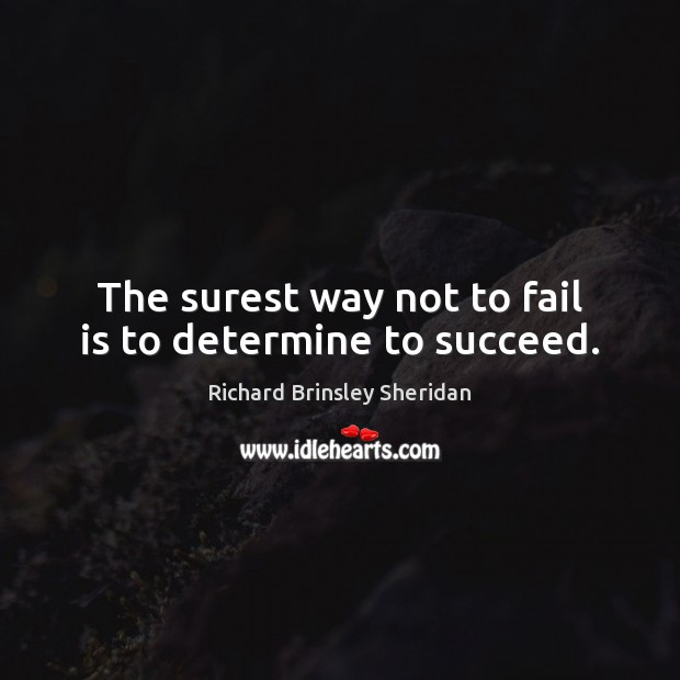 The surest way not to fail is to determine to succeed. Richard Brinsley Sheridan Picture Quote