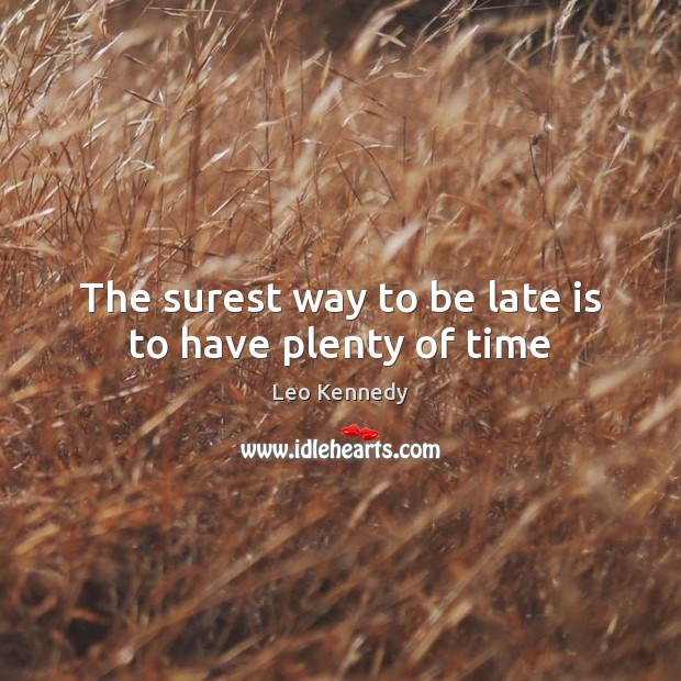 The surest way to be late is to have plenty of time Image