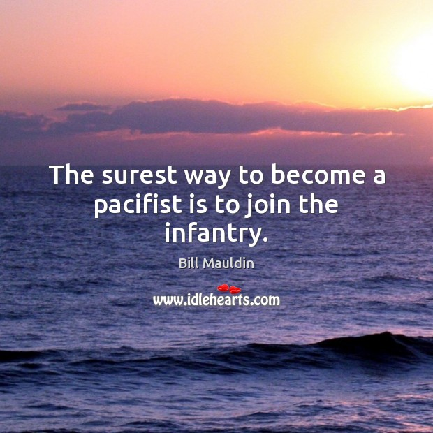 The surest way to become a pacifist is to join the infantry. Image
