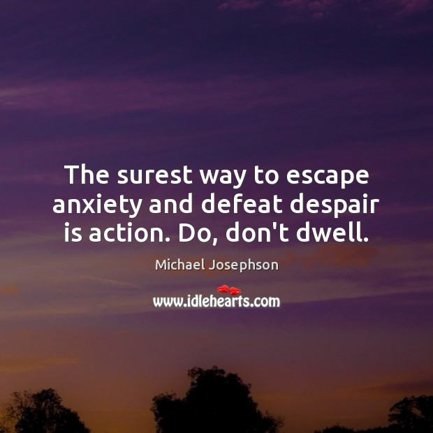 The surest way to escape anxiety and defeat despair is action. Do, don't dwell. Michael Josephson Picture Quote