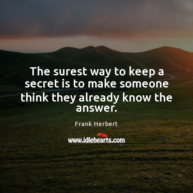 The surest way to keep a secret is to make someone think they already know the answer. Frank Herbert Picture Quote