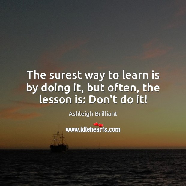 The surest way to learn is by doing it, but often, the lesson is: Don't do it! Ashleigh Brilliant Picture Quote