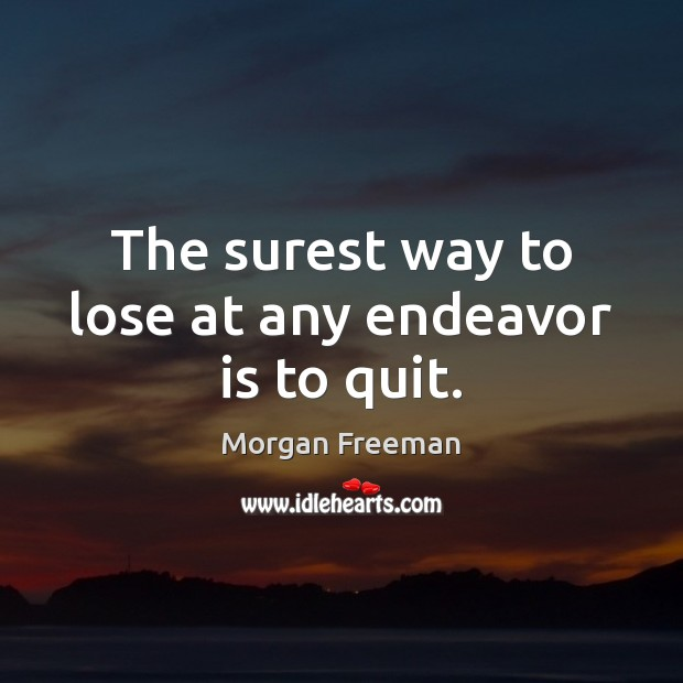 The surest way to lose at any endeavor is to quit. Morgan Freeman Picture Quote