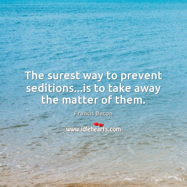 The surest way to prevent seditions…is to take away the matter of them. Image