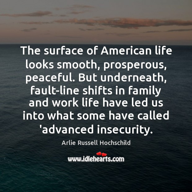 The surface of American life looks smooth, prosperous, peaceful. But underneath, fault-line Arlie Russell Hochschild Picture Quote