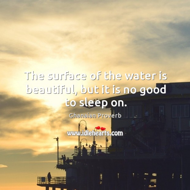 The surface of the water is beautiful, but it is no good to sleep on. Ghanaian Proverbs Image