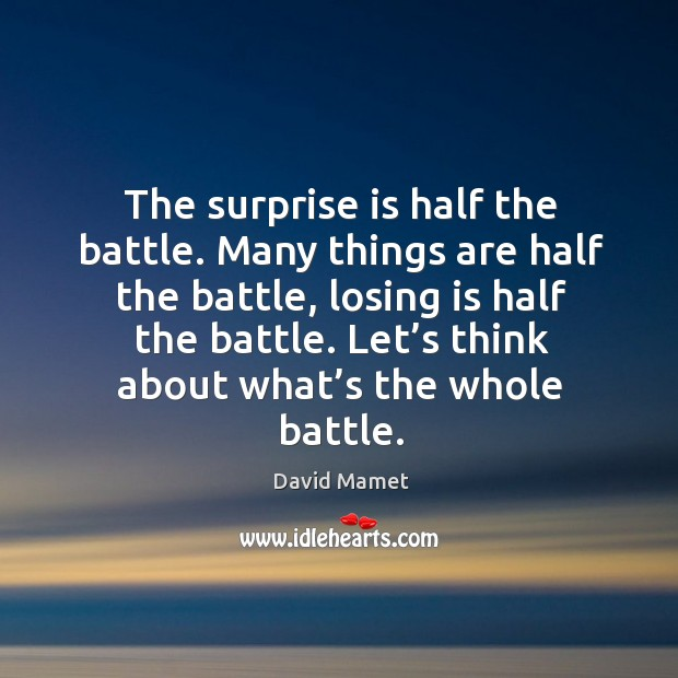 The surprise is half the battle. Many things are half the battle, losing is half the battle. Image