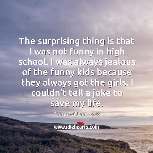 The surprising thing is that I was not funny in high school. I was always jealous of the Image