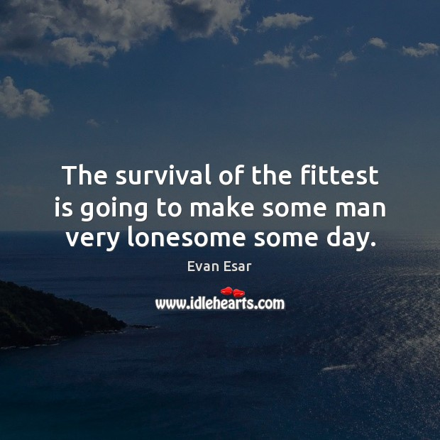 The survival of the fittest is going to make some man very lonesome some day. Evan Esar Picture Quote