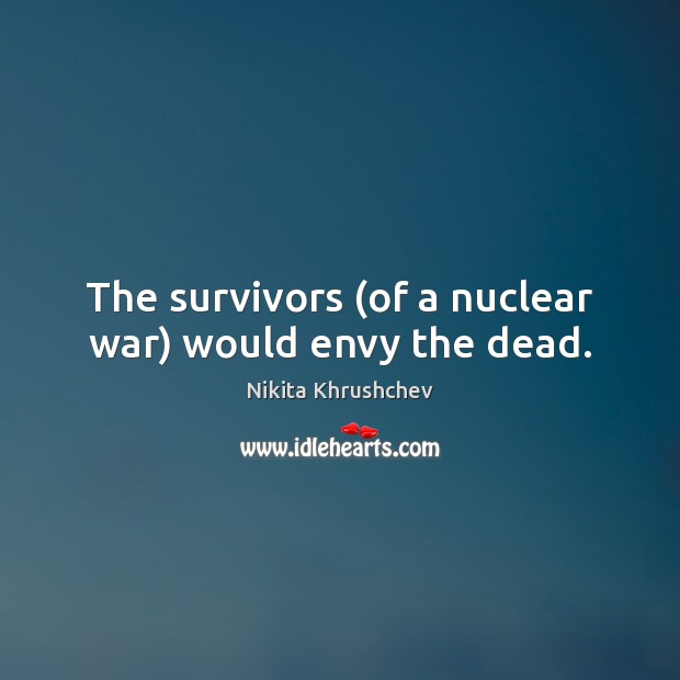 The survivors (of a nuclear war) would envy the dead. Nikita Khrushchev Picture Quote