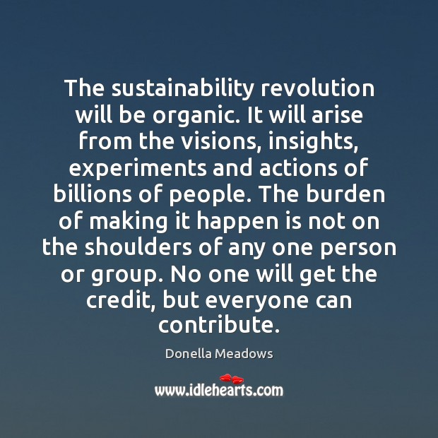 The sustainability revolution will be organic. It will arise from the visions, Donella Meadows Picture Quote