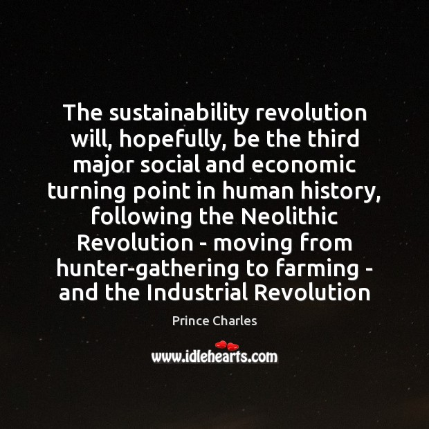The sustainability revolution will, hopefully, be the third major social and economic Prince Charles Picture Quote