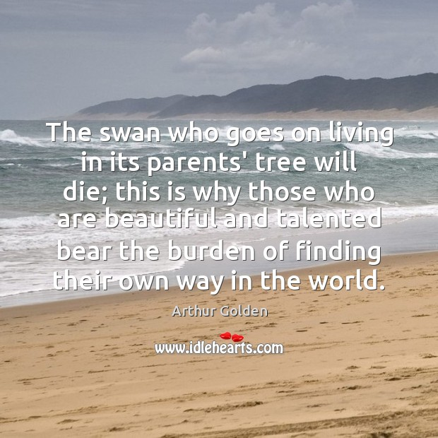 The swan who goes on living in its parents' tree will die; Arthur Golden Picture Quote