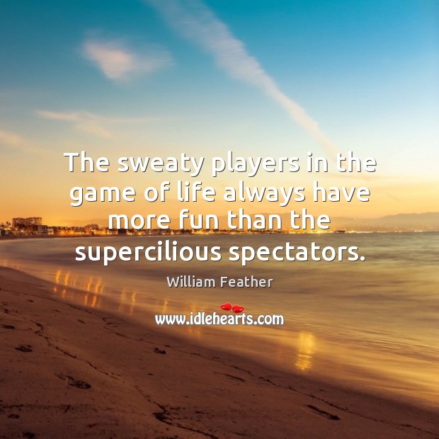 The sweaty players in the game of life always have more fun William Feather Picture Quote