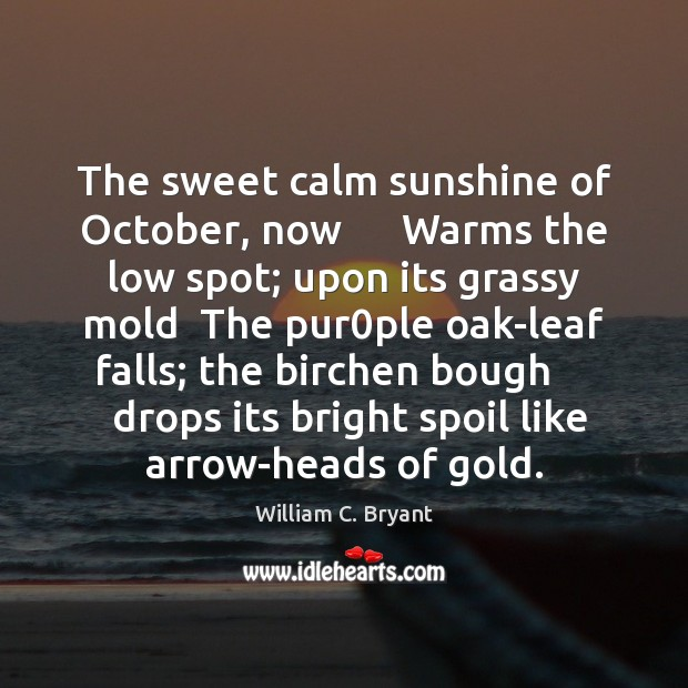 The sweet calm sunshine of October, now      Warms the low spot; upon Image